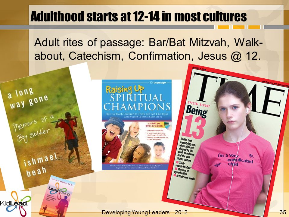 Adulthood starts at 12-14 in most cultures Adult rites of passage: Bar/Bat Mitzvah, Walk- about, Catechism, Confirmation, Jesus @ 12.