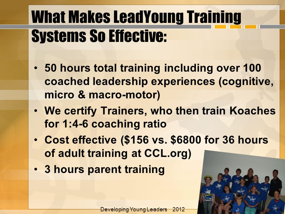 What Makes LeadYoung Training Systems So Effective: 50 hours total training including over 100 coached leadership experiences (cognitive, micro & macro-motor) We certify Trainers, who then train Koaches for 1:4-6 coaching ratio Cost effective ($156 vs.