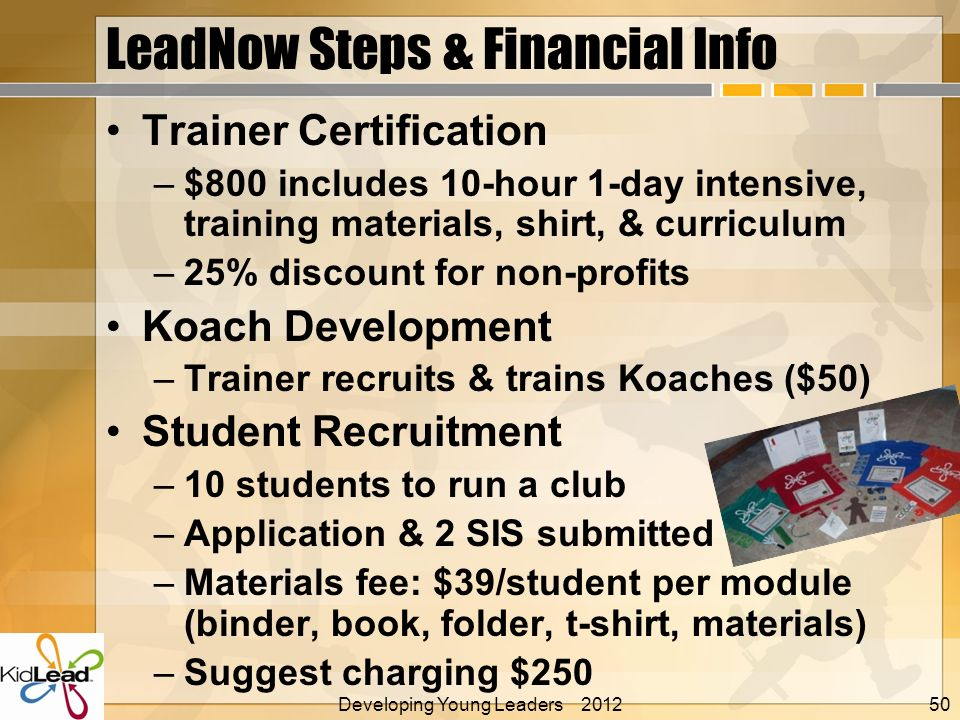 LeadNow Steps & Financial Info Trainer Certification –$800 includes 10-hour 1-day intensive, training materials, shirt, & curriculum –25% discount for non-profits Koach Development –Trainer recruits & trains Koaches ($50) Student Recruitment –10 students to run a club –Application & 2 SIS submitted –Materials fee: $39/student per module (binder, book, folder, t-shirt, materials) –Suggest charging $250 Developing Young Leaders 2012 Alan E.