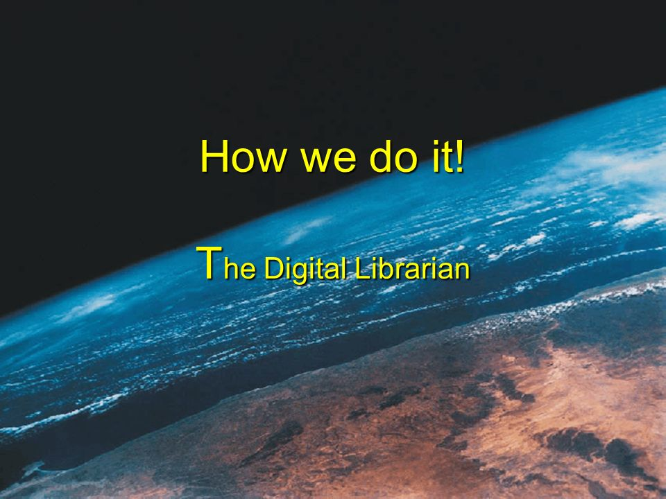 How we do it! T he Digital Librarian