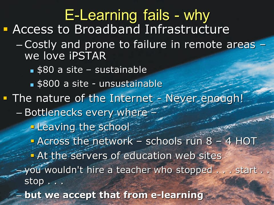 E-Learning fails - why Access to Broadband Infrastructure Access to Broadband Infrastructure – Costly and prone to failure in remote areas – we love iPSTAR $80 a site – sustainable $80 a site – sustainable $800 a site - unsustainable $800 a site - unsustainable The nature of the Internet - Never enough.