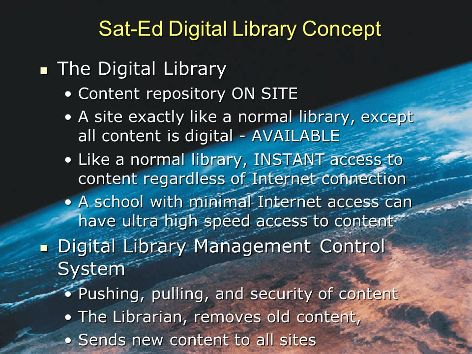 The Digital Library The Digital Library Content repository ON SITEContent repository ON SITE A site exactly like a normal library, except all content is digital - AVAILABLEA site exactly like a normal library, except all content is digital - AVAILABLE Like a normal library, INSTANT access to content regardless of Internet connectionLike a normal library, INSTANT access to content regardless of Internet connection A school with minimal Internet access can have ultra high speed access to contentA school with minimal Internet access can have ultra high speed access to content Digital Library Management Control System Digital Library Management Control System Pushing, pulling, and security of contentPushing, pulling, and security of content The Librarian, removes old content,The Librarian, removes old content, Sends new content to all sitesSends new content to all sites Sat-Ed Digital Library Concept