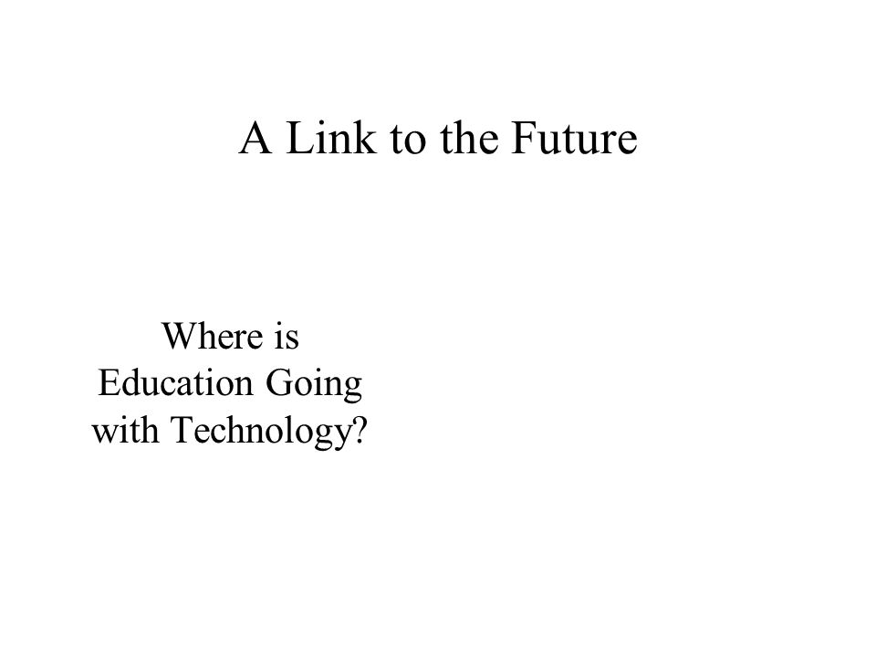 A Link to the Future Where is Education Going with Technology