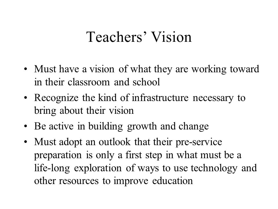Teachers Vision Must have a vision of what they are working toward in their classroom and school Recognize the kind of infrastructure necessary to bring about their vision Be active in building growth and change Must adopt an outlook that their pre-service preparation is only a first step in what must be a life-long exploration of ways to use technology and other resources to improve education