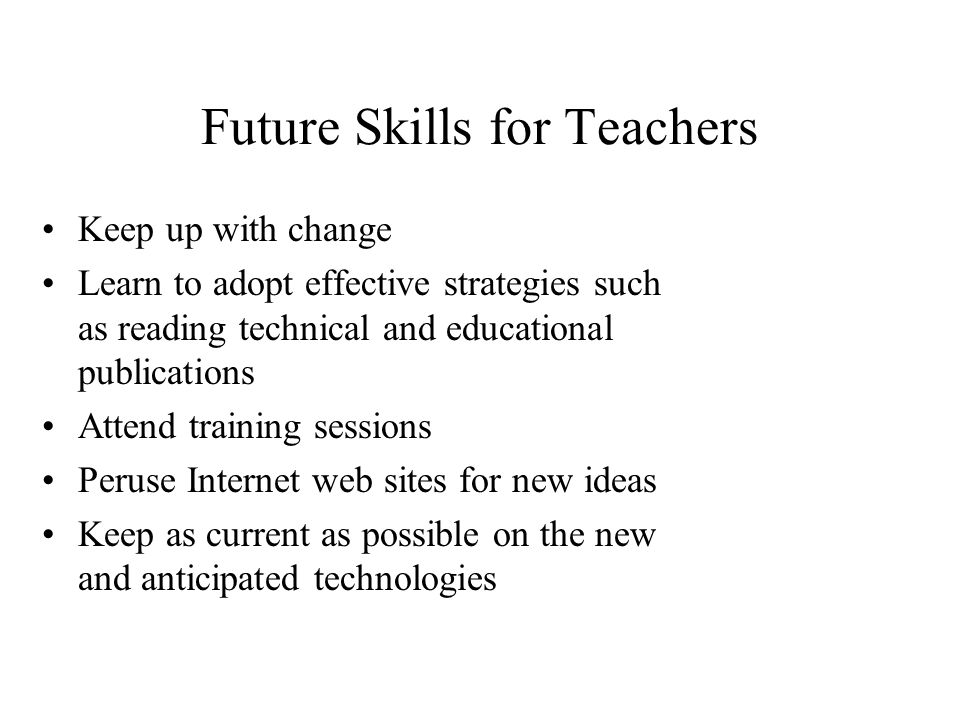 Future Skills for Teachers Keep up with change Learn to adopt effective strategies such as reading technical and educational publications Attend training sessions Peruse Internet web sites for new ideas Keep as current as possible on the new and anticipated technologies