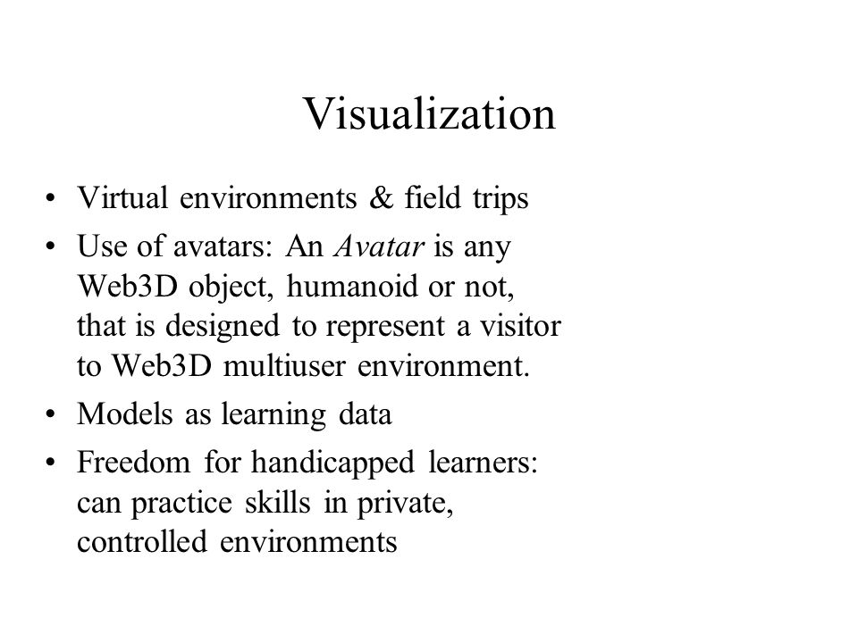 Visualization Virtual environments & field trips Use of avatars: An Avatar is any Web3D object, humanoid or not, that is designed to represent a visitor to Web3D multiuser environment.
