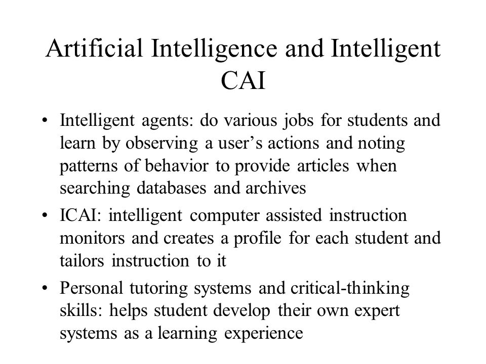 Artificial Intelligence and Intelligent CAI Intelligent agents: do various jobs for students and learn by observing a users actions and noting patterns of behavior to provide articles when searching databases and archives ICAI: intelligent computer assisted instruction monitors and creates a profile for each student and tailors instruction to it Personal tutoring systems and critical-thinking skills: helps student develop their own expert systems as a learning experience