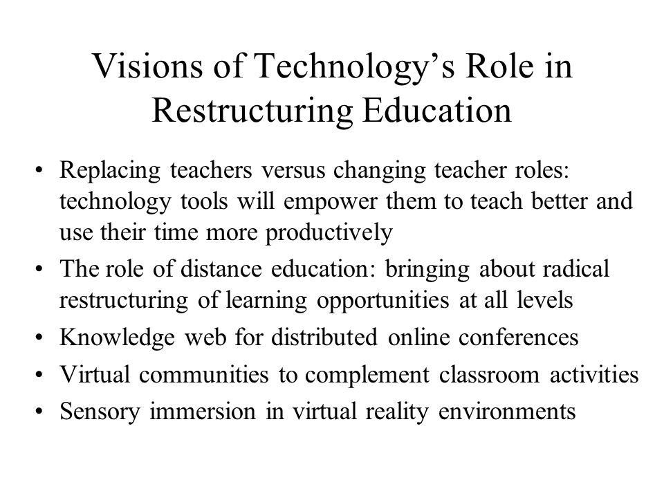 Visions of Technologys Role in Restructuring Education Replacing teachers versus changing teacher roles: technology tools will empower them to teach better and use their time more productively The role of distance education: bringing about radical restructuring of learning opportunities at all levels Knowledge web for distributed online conferences Virtual communities to complement classroom activities Sensory immersion in virtual reality environments