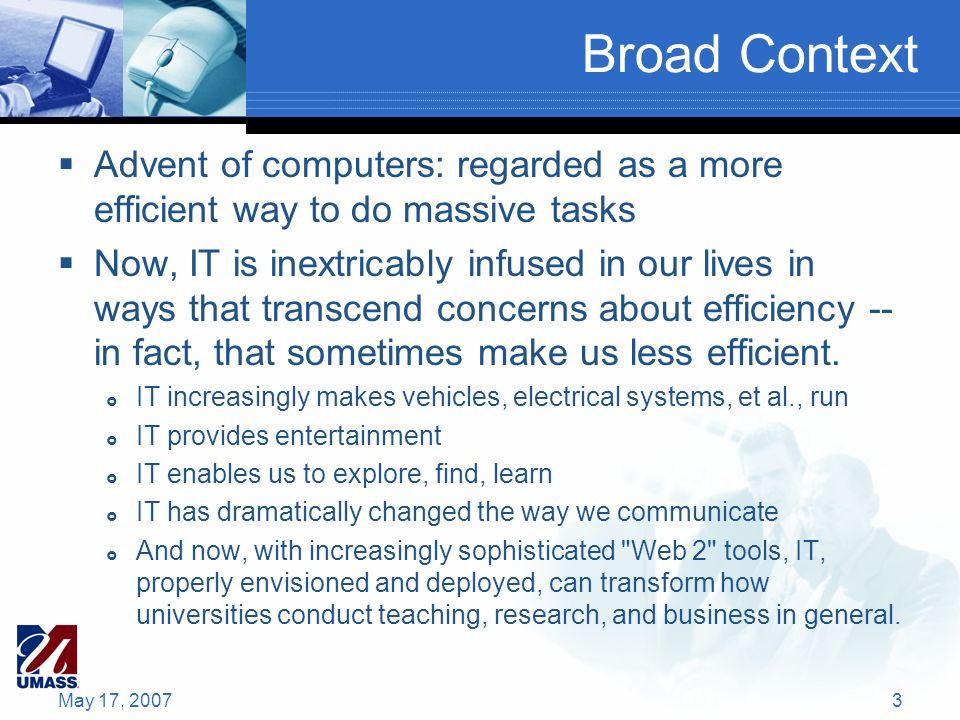 Broad Context Advent of computers: regarded as a more efficient way to do massive tasks Now, IT is inextricably infused in our lives in ways that transcend concerns about efficiency -- in fact, that sometimes make us less efficient.