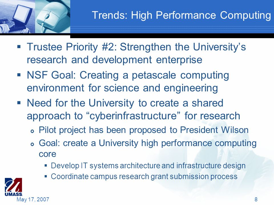 Trends: High Performance Computing Trustee Priority #2: Strengthen the Universitys research and development enterprise NSF Goal: Creating a petascale computing environment for science and engineering Need for the University to create a shared approach to cyberinfrastructure for research Pilot project has been proposed to President Wilson Goal: create a University high performance computing core Develop IT systems architecture and infrastructure design Coordinate campus research grant submission process May 17, 20078