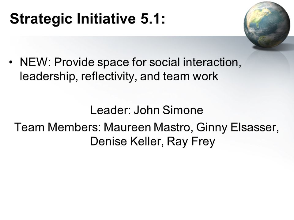 Strategic Initiative 5.1: NEW: Provide space for social interaction, leadership, reflectivity, and team work Leader: John Simone Team Members: Maureen Mastro, Ginny Elsasser, Denise Keller, Ray Frey