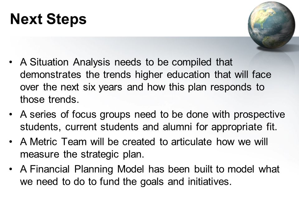 Next Steps A Situation Analysis needs to be compiled that demonstrates the trends higher education that will face over the next six years and how this plan responds to those trends.