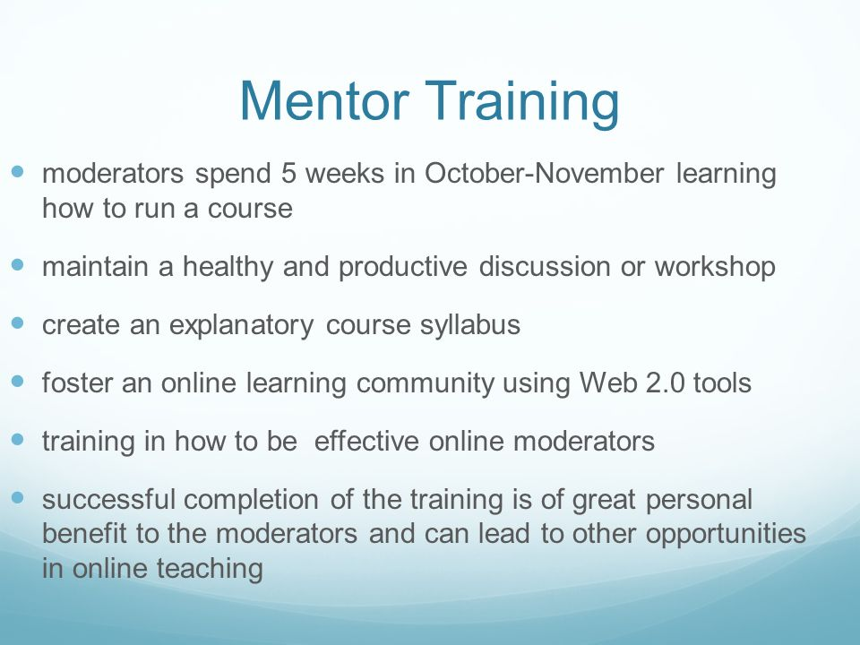 Mentor Training moderators spend 5 weeks in October-November learning how to run a course maintain a healthy and productive discussion or workshop create an explanatory course syllabus foster an online learning community using Web 2.0 tools training in how to be effective online moderators successful completion of the training is of great personal benefit to the moderators and can lead to other opportunities in online teaching