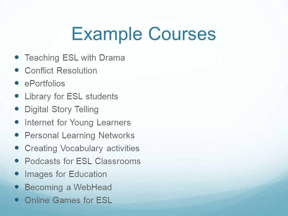 Example Courses Teaching ESL with Drama Conflict Resolution ePortfolios Library for ESL students Digital Story Telling Internet for Young Learners Personal Learning Networks Creating Vocabulary activities Podcasts for ESL Classrooms Images for Education Becoming a WebHead Online Games for ESL