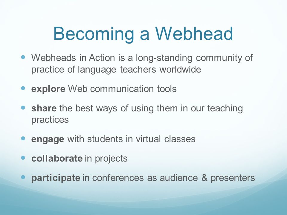Becoming a Webhead Webheads in Action is a long-standing community of practice of language teachers worldwide explore Web communication tools share the best ways of using them in our teaching practices engage with students in virtual classes collaborate in projects participate in conferences as audience & presenters