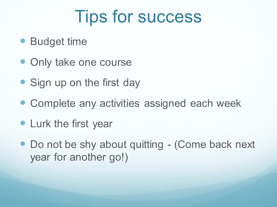 Tips for success Budget time Only take one course Sign up on the first day Complete any activities assigned each week Lurk the first year Do not be shy about quitting - (Come back next year for another go!)