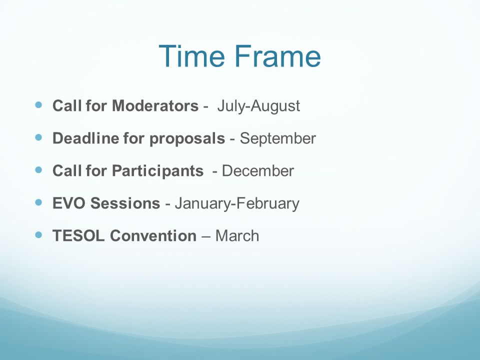 Time Frame Call for Moderators - July-August Deadline for proposals - September Call for Participants - December EVO Sessions - January-February TESOL Convention – March