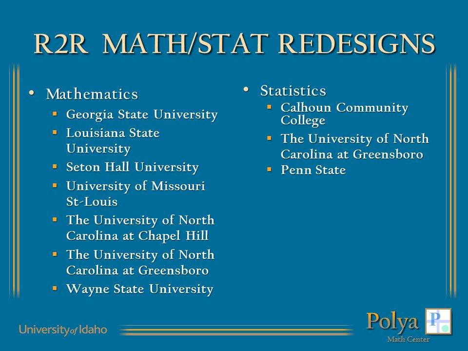 R2R MATH/STAT REDESIGNS Mathematics Mathematics Georgia State University Georgia State University Louisiana State University Louisiana State University Seton Hall University Seton Hall University University of Missouri St-Louis University of Missouri St-Louis The University of North Carolina at Chapel Hill The University of North Carolina at Chapel Hill The University of North Carolina at Greensboro The University of North Carolina at Greensboro Wayne State University Wayne State University Statistics Statistics Calhoun Community College Calhoun Community College The University of North Carolina at Greensboro The University of North Carolina at Greensboro Penn State Penn State