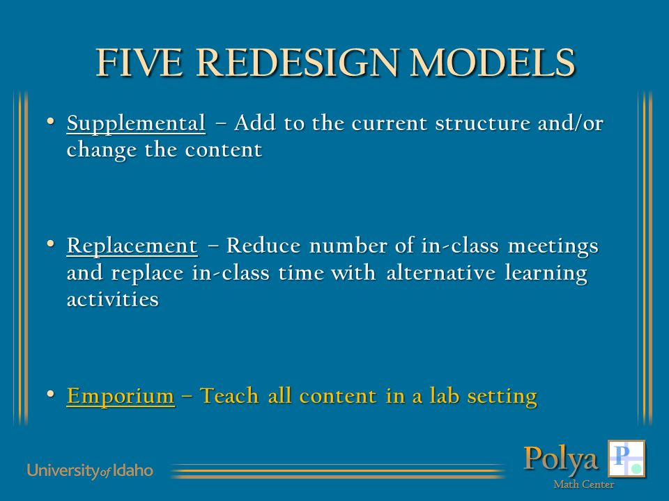 FIVE REDESIGN MODELS Supplemental – Add to the current structure and/or change the content Supplemental – Add to the current structure and/or change the content Replacement – Reduce number of in-class meetings and replace in-class time with alternative learning activities Replacement – Reduce number of in-class meetings and replace in-class time with alternative learning activities Emporium – Teach all content in a lab setting Emporium – Teach all content in a lab setting