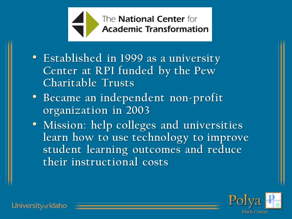 Established in 1999 as a university Center at RPI funded by the Pew Charitable Trusts Established in 1999 as a university Center at RPI funded by the Pew Charitable Trusts Became an independent non-profit organization in 2003 Became an independent non-profit organization in 2003 Mission: help colleges and universities learn how to use technology to improve student learning outcomes and reduce their instructional costs Mission: help colleges and universities learn how to use technology to improve student learning outcomes and reduce their instructional costs