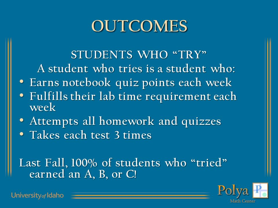 OUTCOMES STUDENTS WHO TRY A student who tries is a student who: A student who tries is a student who: Earns notebook quiz points each week Earns notebook quiz points each week Fulfills their lab time requirement each week Fulfills their lab time requirement each week Attempts all homework and quizzes Attempts all homework and quizzes Takes each test 3 times Takes each test 3 times Last Fall, 100% of students who tried earned an A, B, or C!