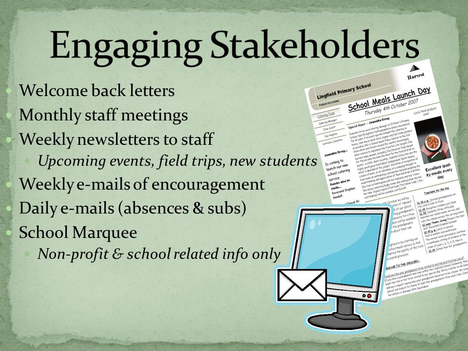 Welcome back letters Monthly staff meetings Weekly newsletters to staff Upcoming events, field trips, new students Weekly e-mails of encouragement Daily e-mails (absences & subs) School Marquee Non-profit & school related info only