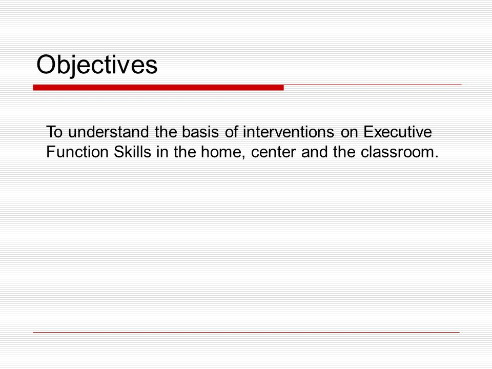 Objectives To understand the basis of interventions on Executive Function Skills in the home, center and the classroom.