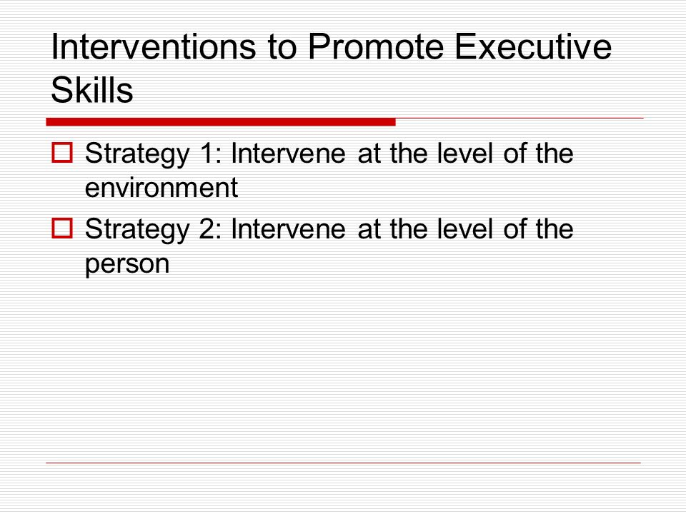 Interventions to Promote Executive Skills Strategy 1: Intervene at the level of the environment Strategy 2: Intervene at the level of the person