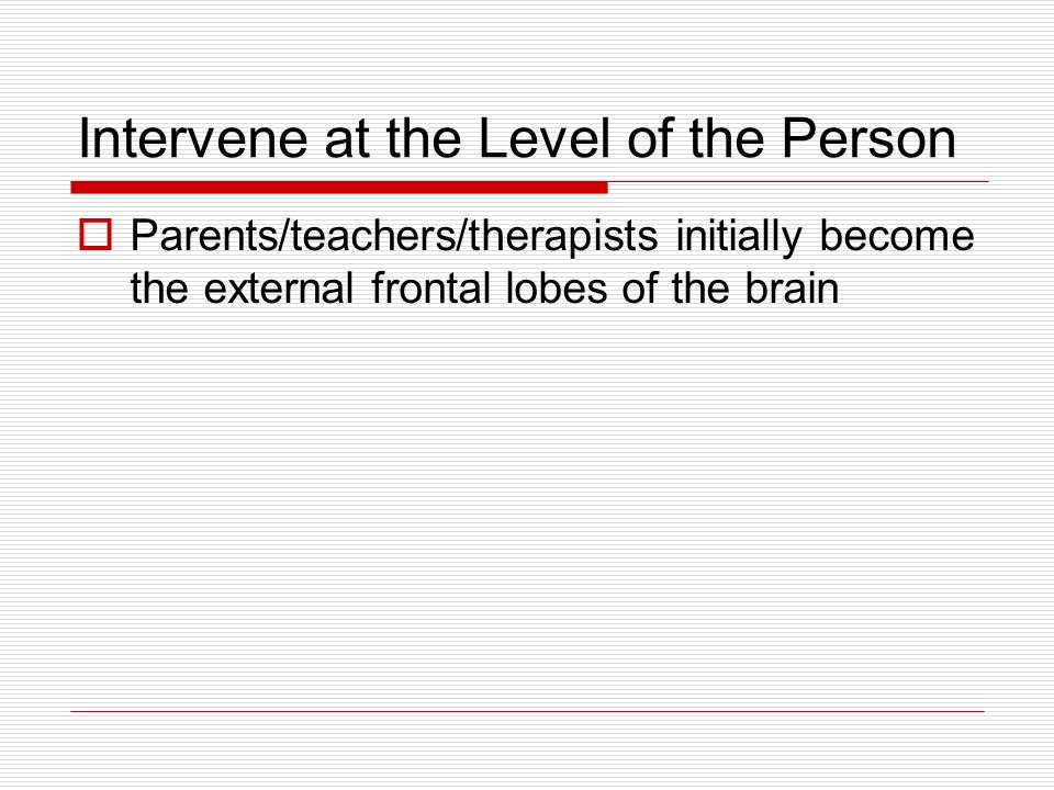 Intervene at the Level of the Person Parents/teachers/therapists initially become the external frontal lobes of the brain