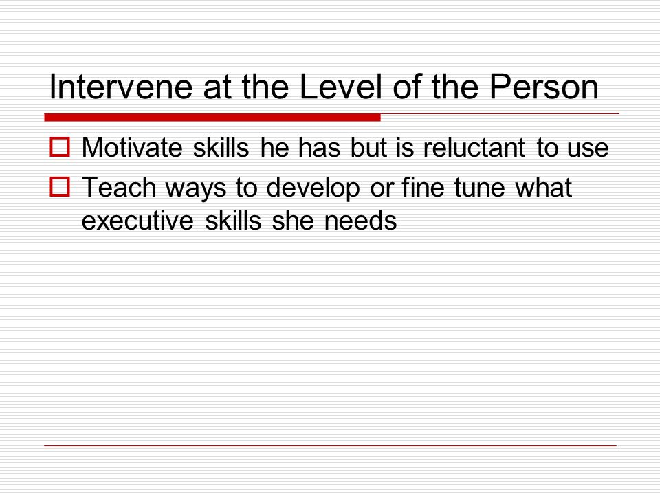 Intervene at the Level of the Person Motivate skills he has but is reluctant to use Teach ways to develop or fine tune what executive skills she needs
