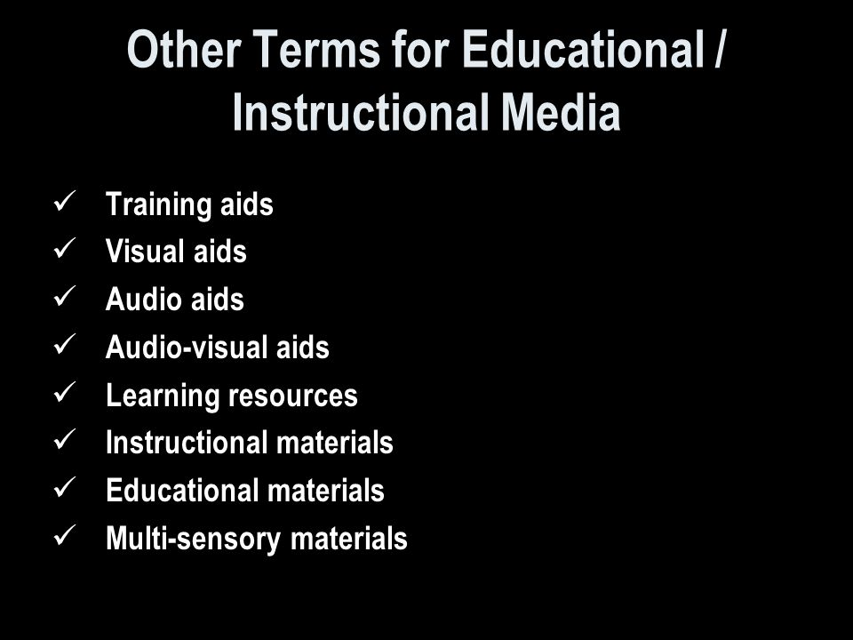 Other Terms for Educational / Instructional Media Training aids Visual aids Audio aids Audio-visual aids Learning resources Instructional materials Educational materials Multi-sensory materials