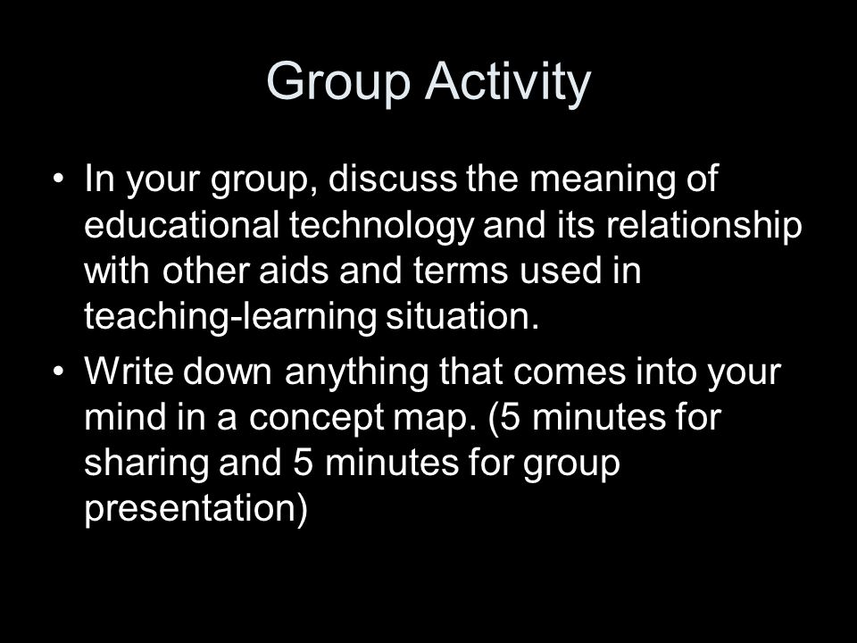 Group Activity In your group, discuss the meaning of educational technology and its relationship with other aids and terms used in teaching-learning situation.