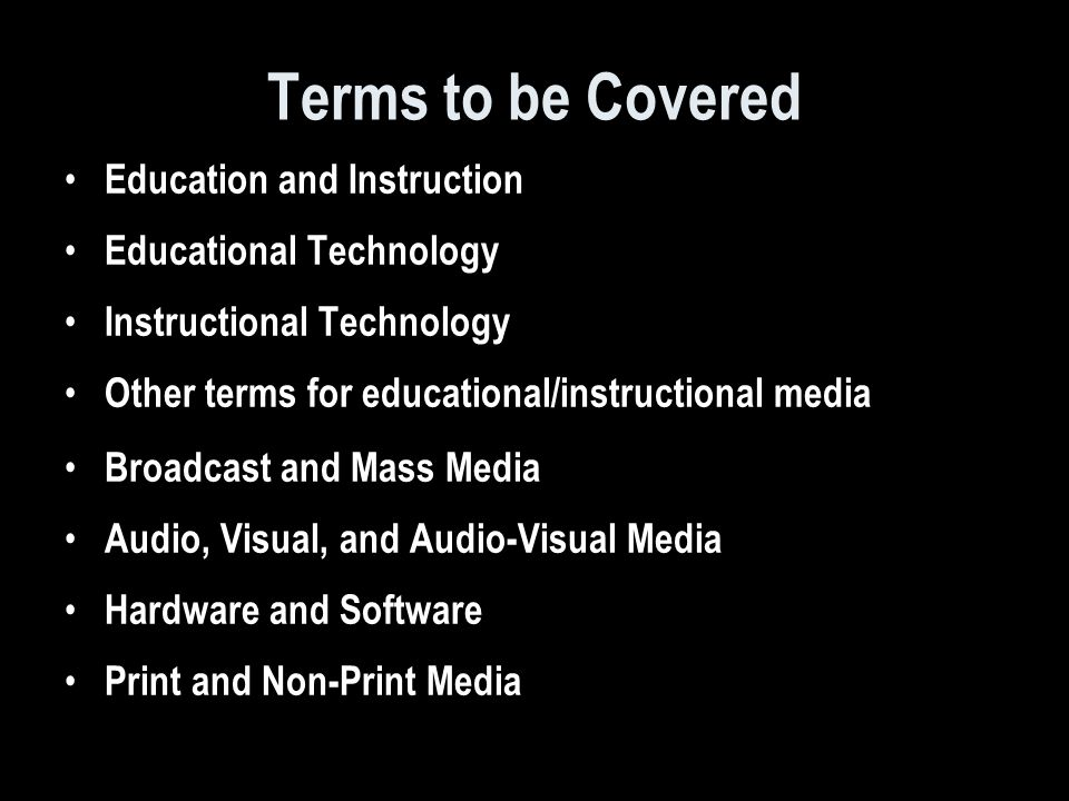 Terms to be Covered Education and Instruction Educational Technology Instructional Technology Other terms for educational/instructional media Broadcast and Mass Media Audio, Visual, and Audio-Visual Media Hardware and Software Print and Non-Print Media