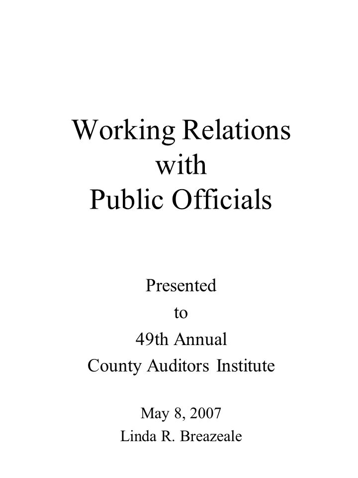 Working Relations with Public Officials Presented to 49th Annual County Auditors Institute May 8, 2007 Linda R.