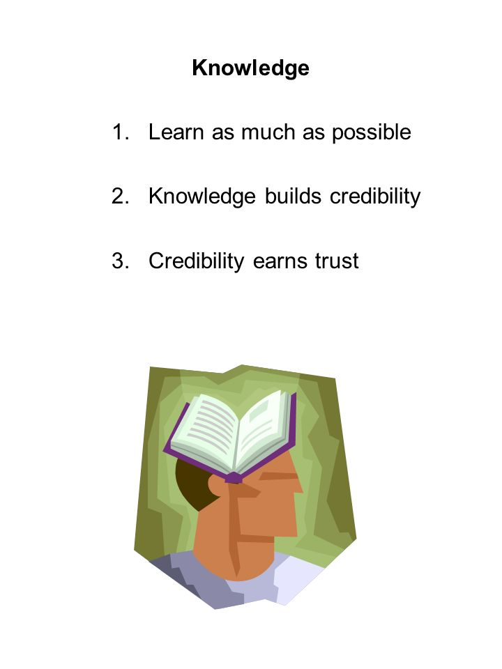 Knowledge 1.Learn as much as possible 2.Knowledge builds credibility 3.Credibility earns trust