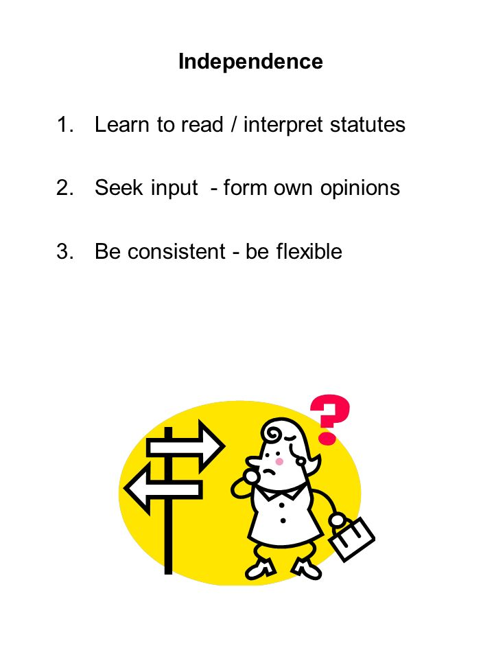 Independence 1.Learn to read / interpret statutes 2.Seek input - form own opinions 3.Be consistent - be flexible