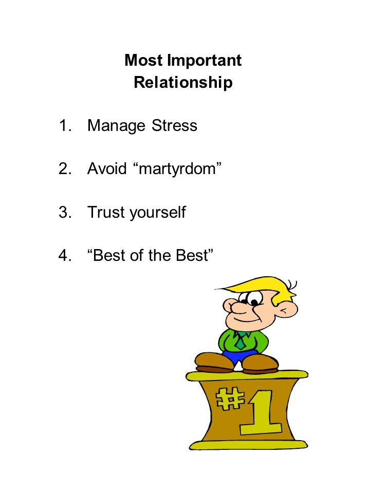 Most Important Relationship 1.Manage Stress 2.Avoid martyrdom 3.Trust yourself 4.Best of the Best