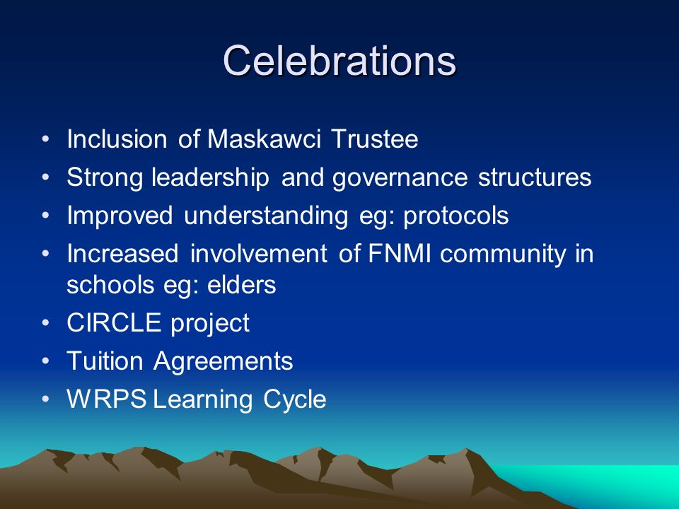 Celebrations Inclusion of Maskawci Trustee Strong leadership and governance structures Improved understanding eg: protocols Increased involvement of FNMI community in schools eg: elders CIRCLE project Tuition Agreements WRPS Learning Cycle