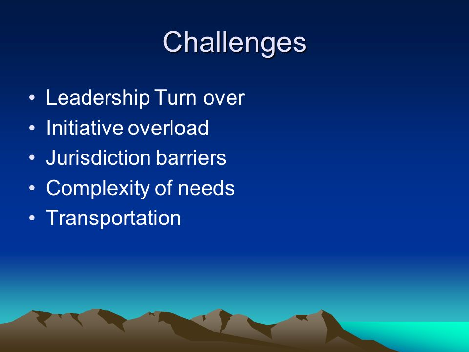Challenges Leadership Turn over Initiative overload Jurisdiction barriers Complexity of needs Transportation