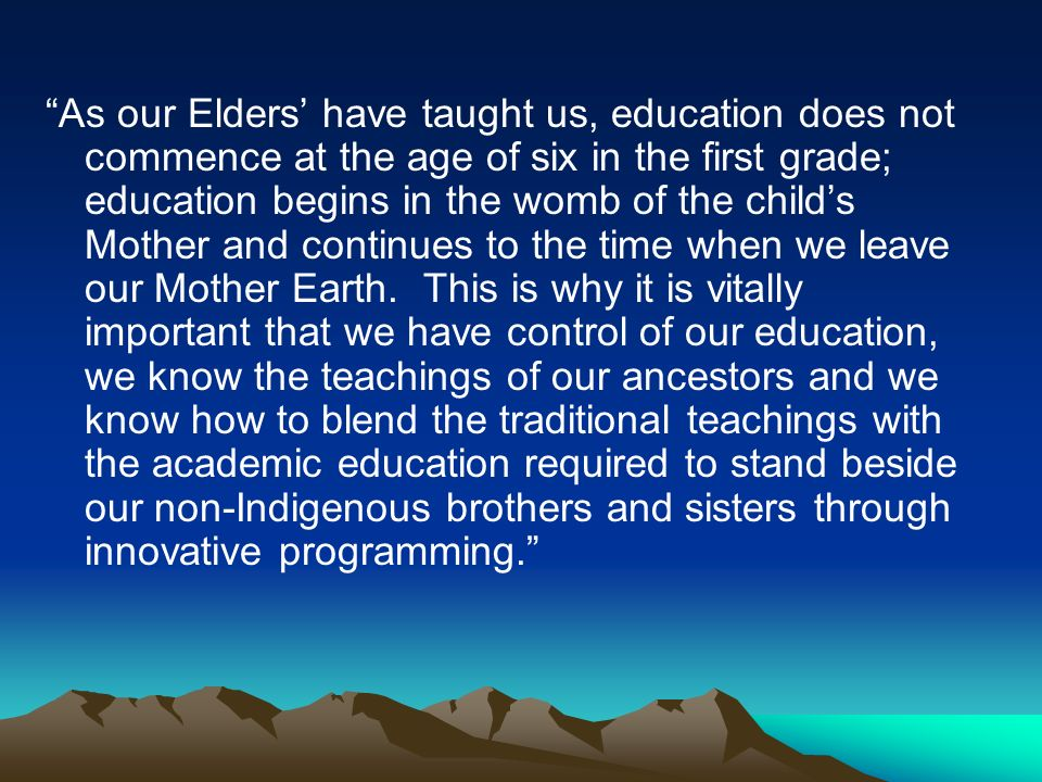 As our Elders have taught us, education does not commence at the age of six in the first grade; education begins in the womb of the childs Mother and continues to the time when we leave our Mother Earth.