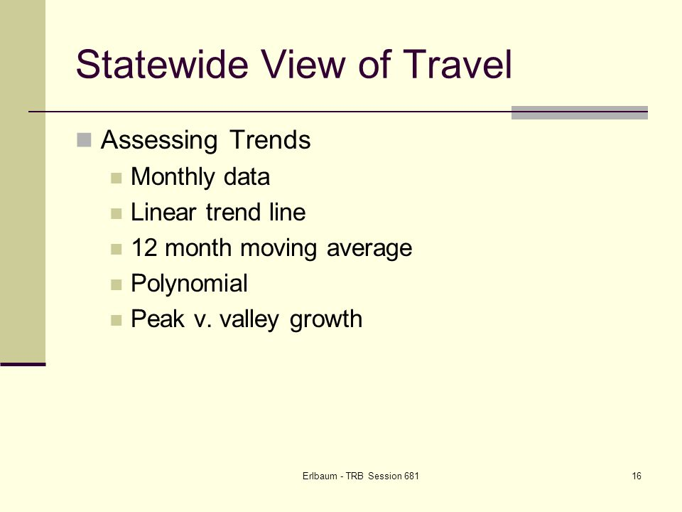 Erlbaum - TRB Session Statewide View of Travel Assessing Trends Monthly data Linear trend line 12 month moving average Polynomial Peak v.