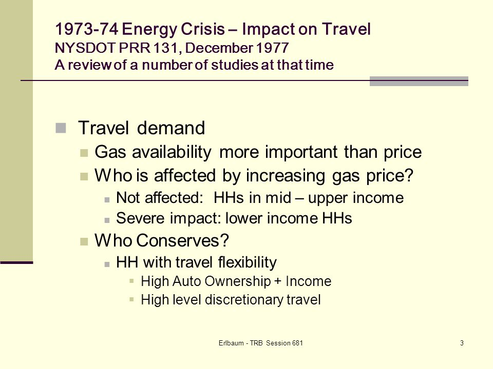 Erlbaum - TRB Session Energy Crisis – Impact on Travel NYSDOT PRR 131, December 1977 A review of a number of studies at that time Travel demand Gas availability more important than price Who is affected by increasing gas price.