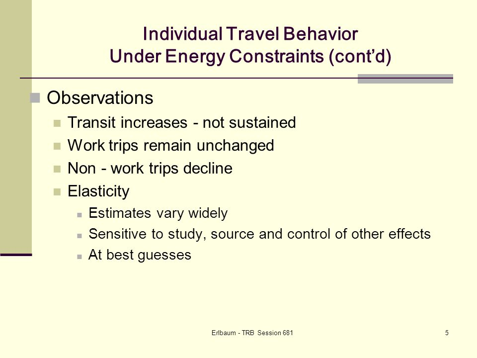 Erlbaum - TRB Session 6815 Individual Travel Behavior Under Energy Constraints (contd) Observations Transit increases - not sustained Work trips remain unchanged Non - work trips decline Elasticity Estimates vary widely Sensitive to study, source and control of other effects At best guesses