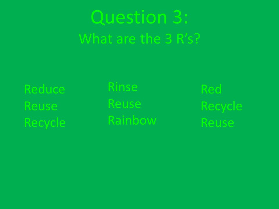 Question 3: What are the 3 Rs Rinse Reuse Rainbow Red Recycle Reuse Reduce Reuse Recycle