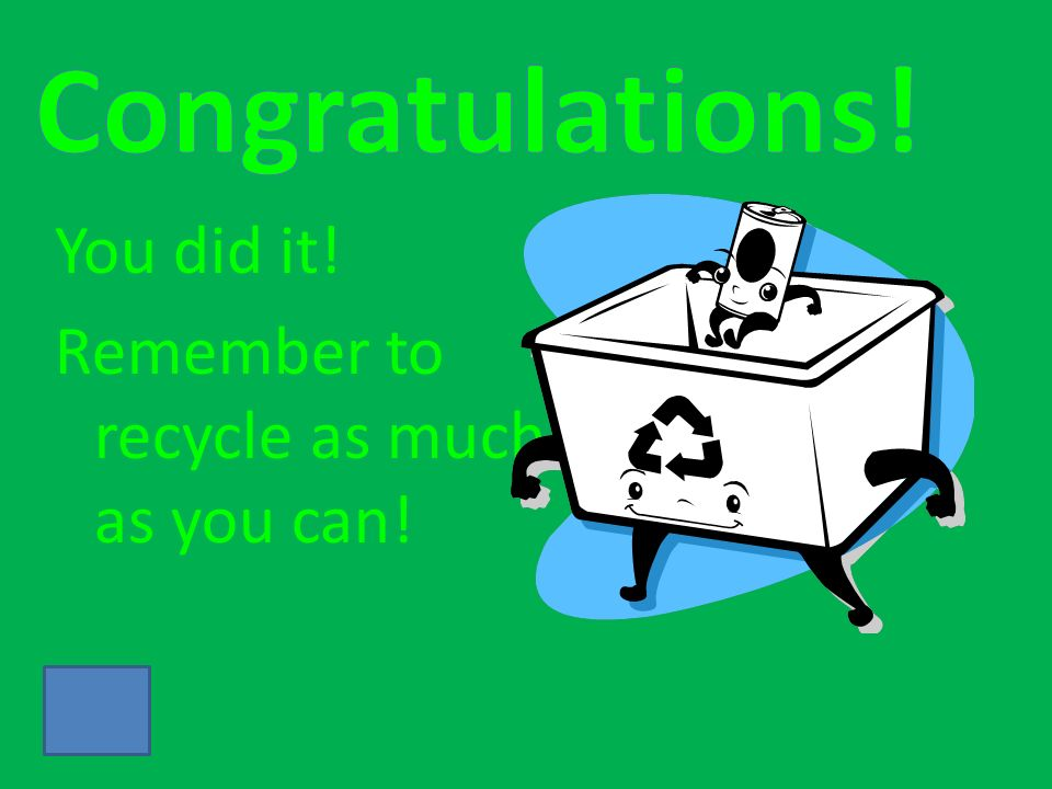 You did it! Remember to recycle as much as you can!