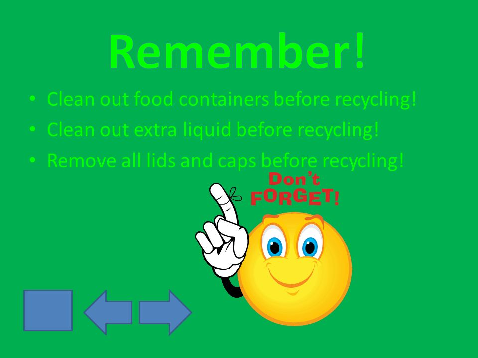 Clean out food containers before recycling. Clean out extra liquid before recycling.