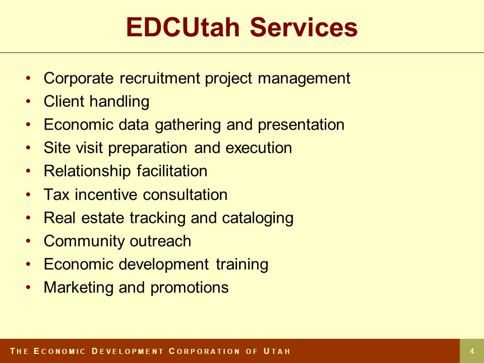 EDCUtah Services Corporate recruitment project management Client handling Economic data gathering and presentation Site visit preparation and execution Relationship facilitation Tax incentive consultation Real estate tracking and cataloging Community outreach Economic development training Marketing and promotions T H E E C O N O M I C D E V E L O P M E N T C O R P O R A T I O N O F U T A H 4