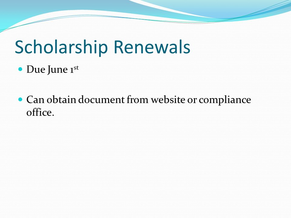 Scholarship Renewals Due June 1 st Can obtain document from website or compliance office.