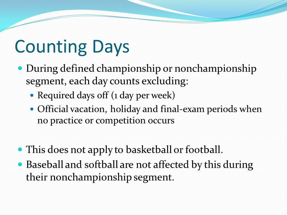 Counting Days During defined championship or nonchampionship segment, each day counts excluding: Required days off (1 day per week) Official vacation, holiday and final-exam periods when no practice or competition occurs This does not apply to basketball or football.