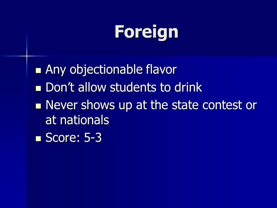Foreign Any objectionable flavor Any objectionable flavor Dont allow students to drink Dont allow students to drink Never shows up at the state contest or at nationals Never shows up at the state contest or at nationals Score: 5-3 Score: 5-3